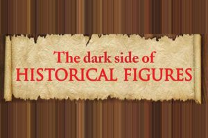 The Dark Side of Historical Figures